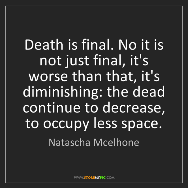 Natascha Mcelhone: Death is final. No it is not just final, it's worse than...
