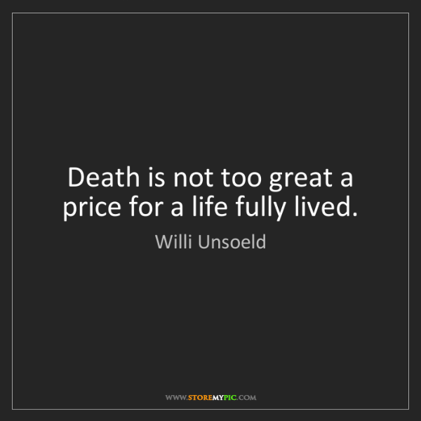 Willi Unsoeld: Death is not too great a price for a life fully lived.