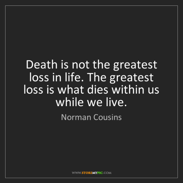 Norman Cousins: Death is not the greatest loss in life. The greatest...