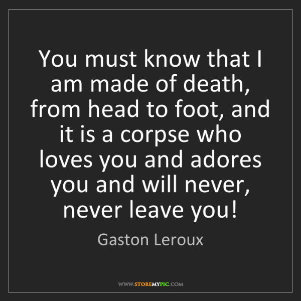 Gaston Leroux: You must know that I am made of death, from head to foot,...