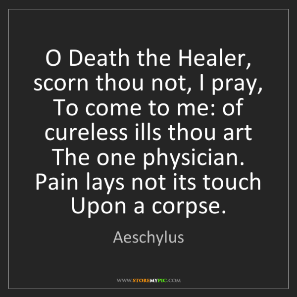 Aeschylus: O Death the Healer, scorn thou not, I pray, To come to...