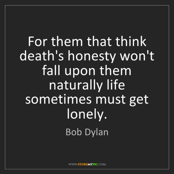 Bob Dylan: For them that think death's honesty won't fall upon them...