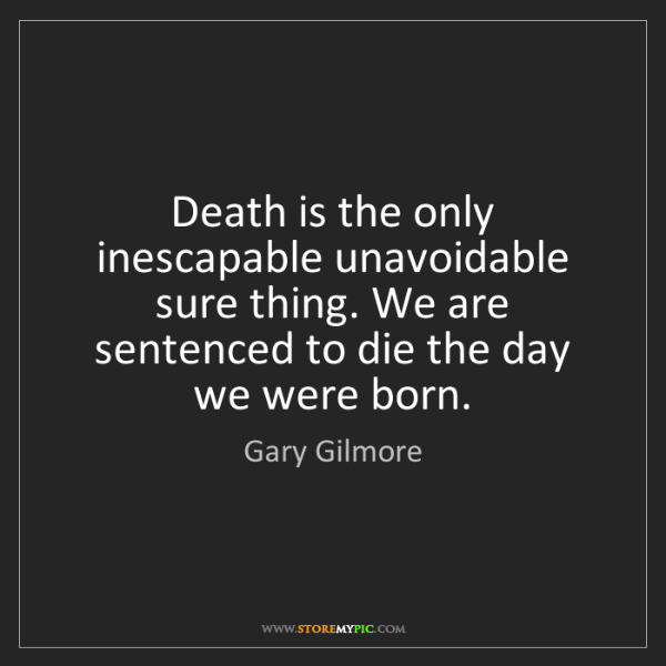 Gary Gilmore: Death is the only inescapable unavoidable sure thing....