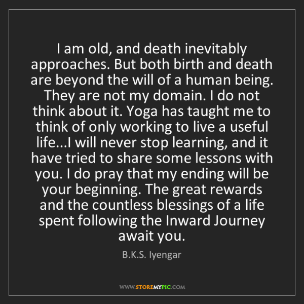 B.K.S. Iyengar: I am old, and death inevitably approaches. But both birth...