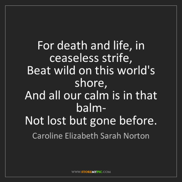 Caroline Elizabeth Sarah Norton: For death and life, in ceaseless strife,   Beat wild...