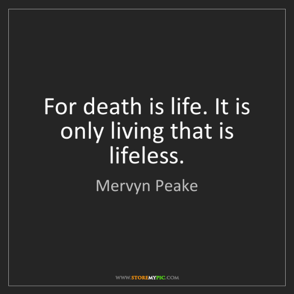 Mervyn Peake: For death is life. It is only living that is lifeless.