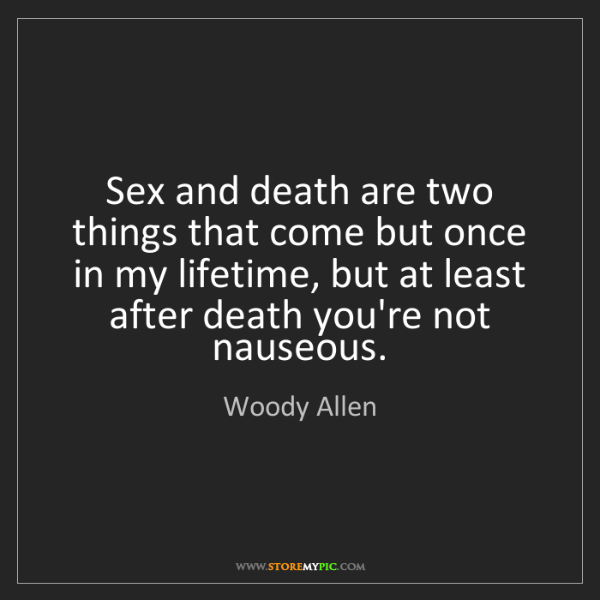 Woody Allen: Sex and death are two things that come but once in my...