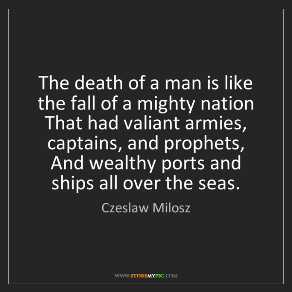 Czeslaw Milosz: The death of a man is like the fall of a mighty nation...