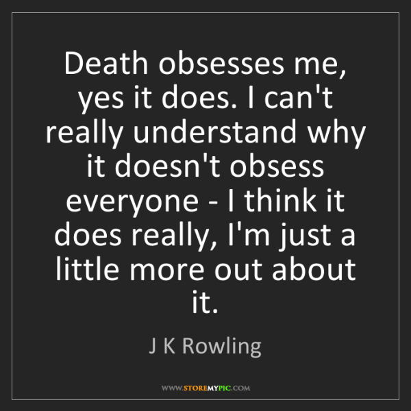 J K Rowling: Death obsesses me, yes it does. I can't really understand...