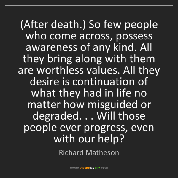 Richard Matheson: (After death.) So few people who come across, possess...
