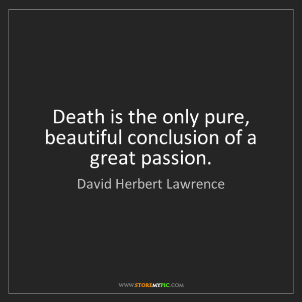 David Herbert Lawrence: Death is the only pure, beautiful conclusion of a great...