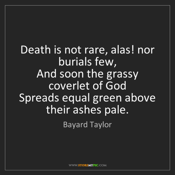 Bayard Taylor: Death is not rare, alas! nor burials few,  And soon the...