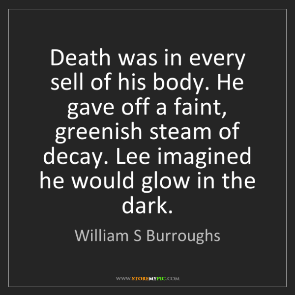 William S Burroughs: Death was in every sell of his body. He gave off a faint,...
