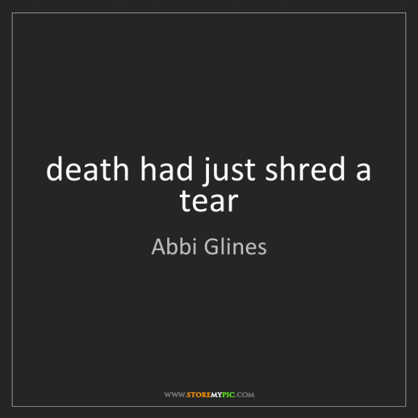 Abbi Glines: death had just shred a tear