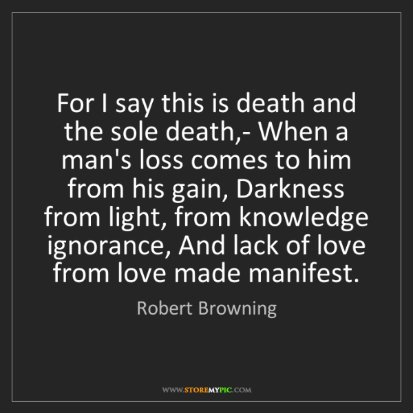 Robert Browning: For I say this is death and the sole death,- When a man's...
