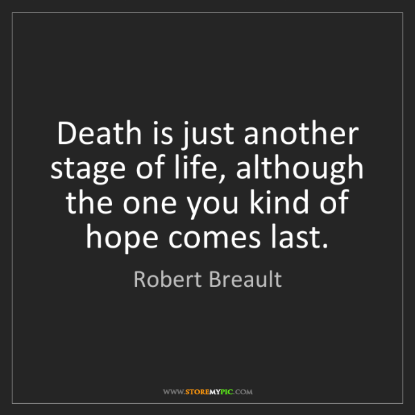 Robert Breault: Death is just another stage of life, although the one...