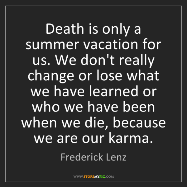 Frederick Lenz: Death is only a summer vacation for us. We don't really...