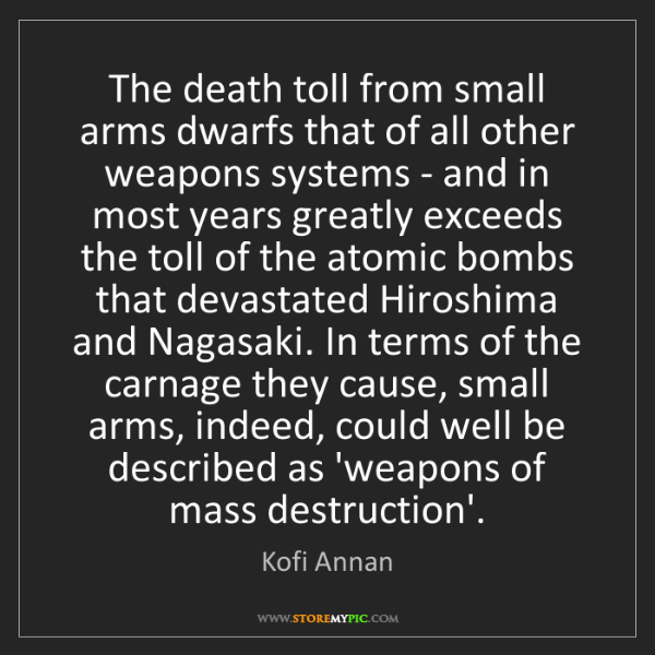 Kofi Annan: The death toll from small arms dwarfs that of all other...