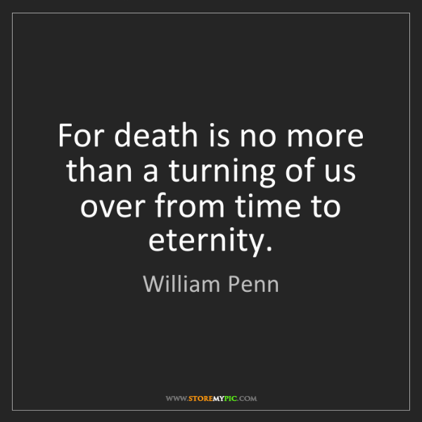William Penn: For death is no more than a turning of us over from time...