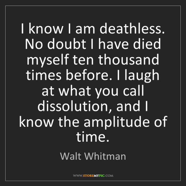 Walt Whitman: I know I am deathless. No doubt I have died myself ten...