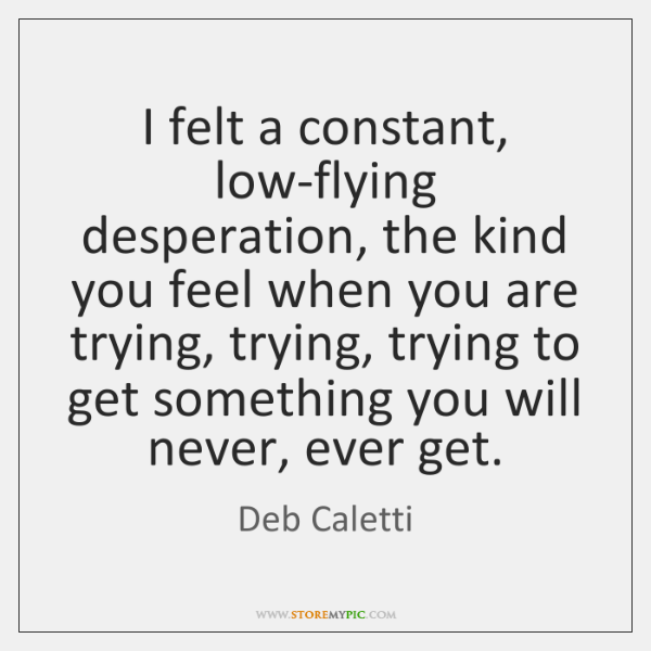 I felt a constant, low-flying desperation, the kind you feel when you ...