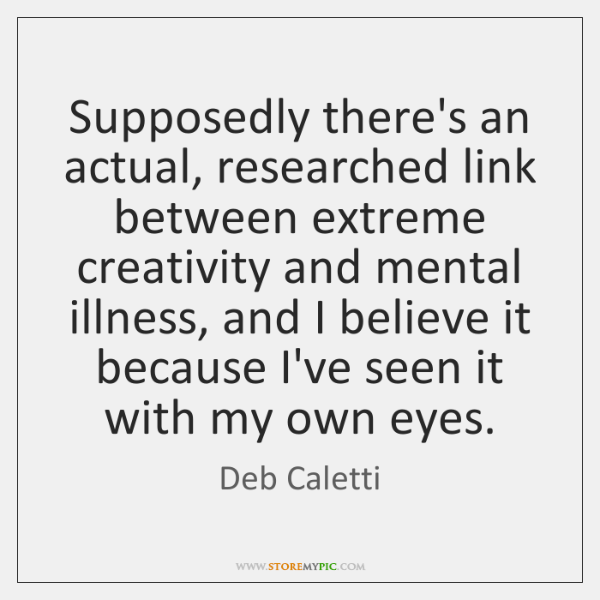 Supposedly there's an actual, researched link between extreme creativity and mental illness, ...