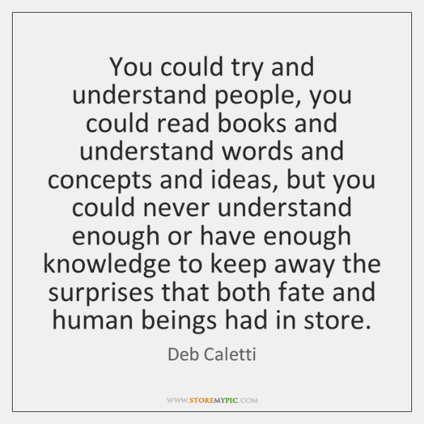 You could try and understand people, you could read books and understand ...