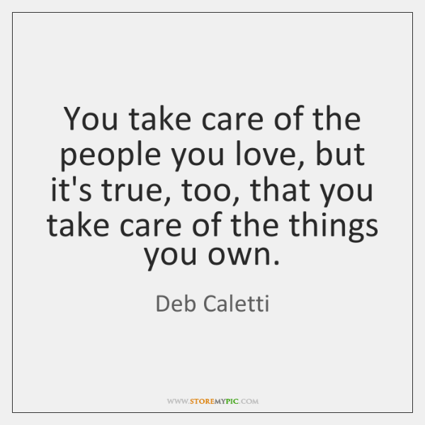 You take care of the people you love, but it's true, too, ...