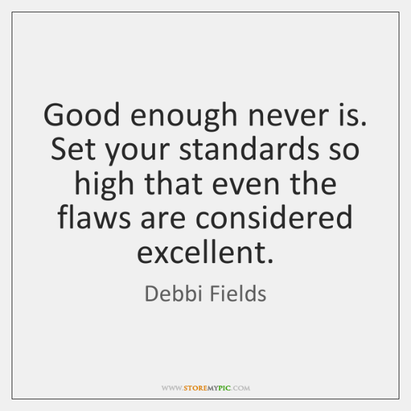 Good enough never is. Set your standards so high that even the ...