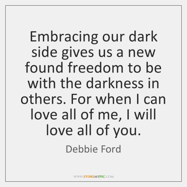 Embracing our dark side gives us a new found freedom to be ...