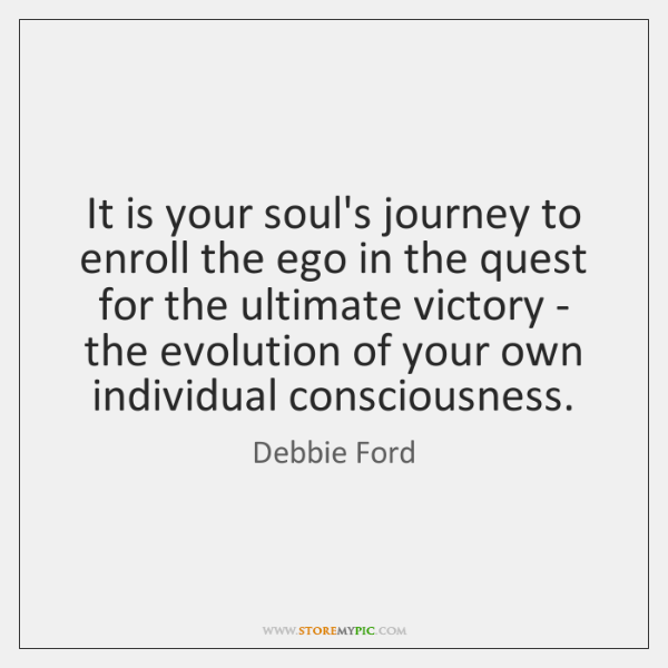 It is your soul's journey to enroll the ego in the quest ...