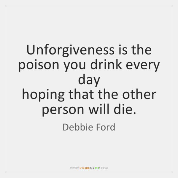Unforgiveness is the poison you drink every day   hoping that the other ...
