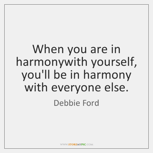When you are in harmonywith yourself, you'll be in harmony with everyone ...