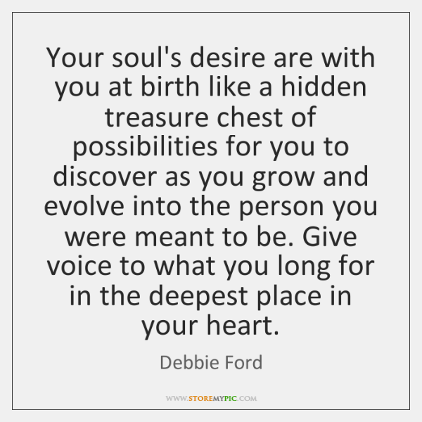 Your soul's desire are with you at birth like a hidden treasure ...