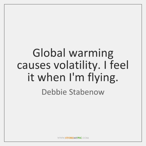 Global warming causes volatility. I feel it when I'm flying.