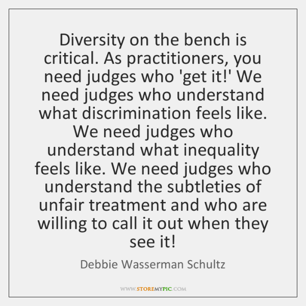 Diversity on the bench is critical. As practitioners, you need judges who ...