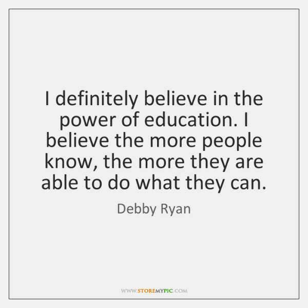 I definitely believe in the power of education. I believe the more ...