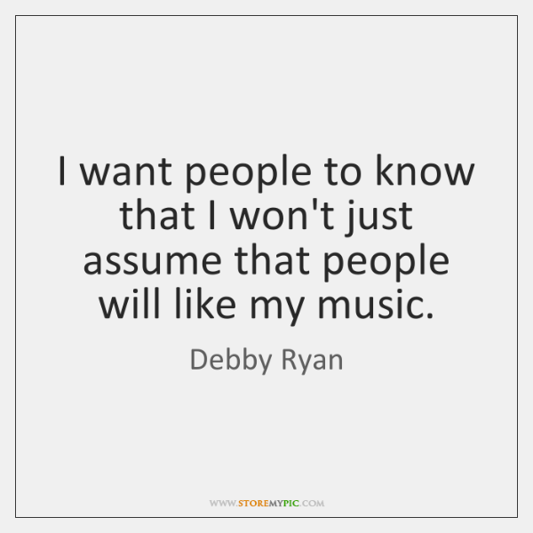 I want people to know that I won't just assume that people ...