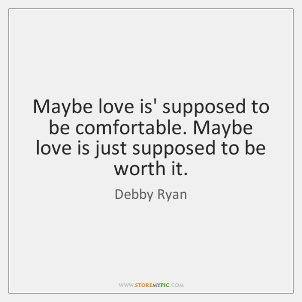 Maybe love is' supposed to be comfortable. Maybe love is just supposed ...