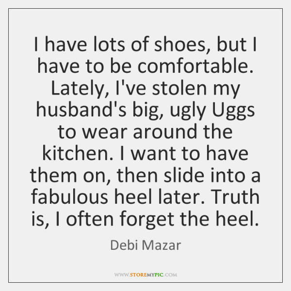 I have lots of shoes, but I have to be comfortable. Lately, ...