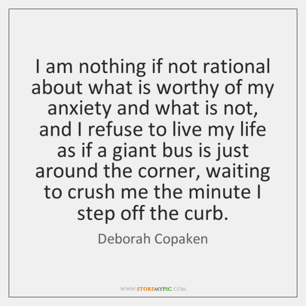 I am nothing if not rational about what is worthy of my ...