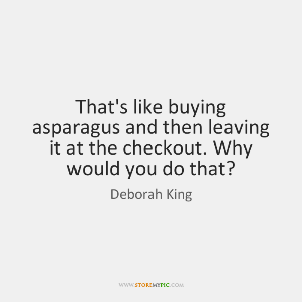 That's like buying asparagus and then leaving it at the checkout. Why ...