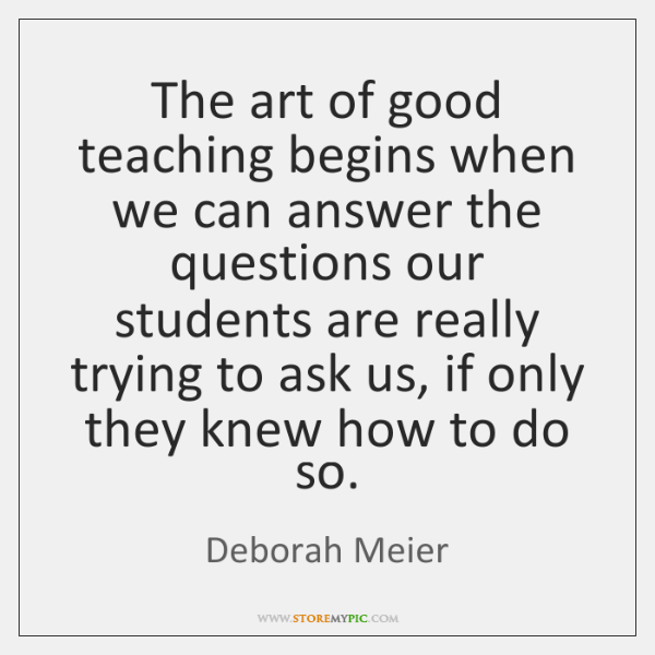 The art of good teaching begins when we can answer the questions ...