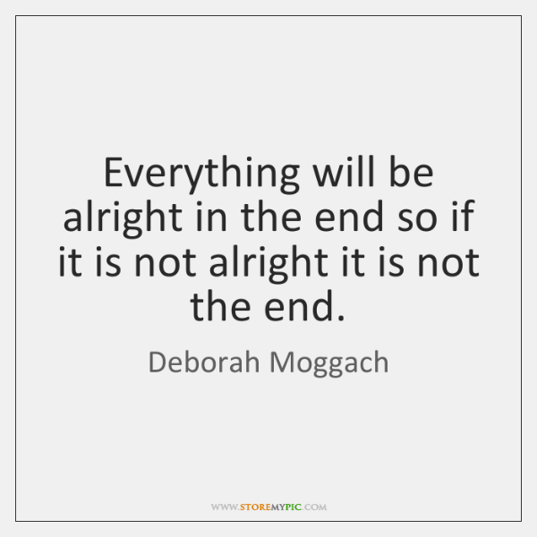 Everything will be alright in the end so if it is not ...