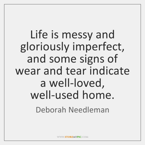 Life is messy and gloriously imperfect, and some signs of wear and ...