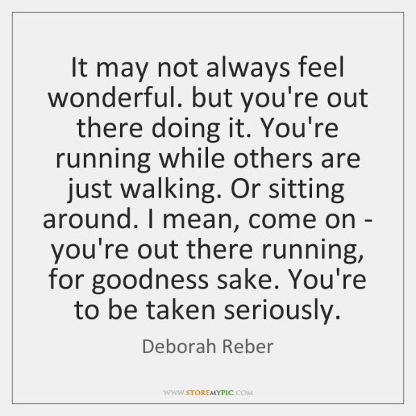It may not always feel wonderful. but you're out there doing it. ...