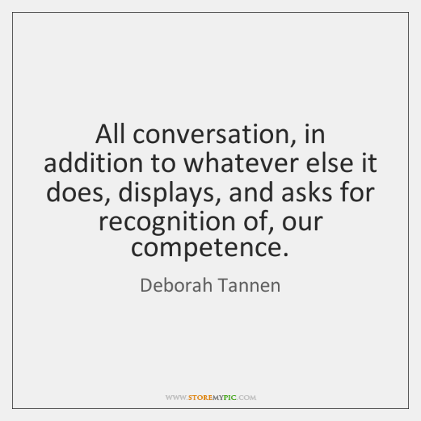All conversation, in addition to whatever else it does, displays, and asks ...