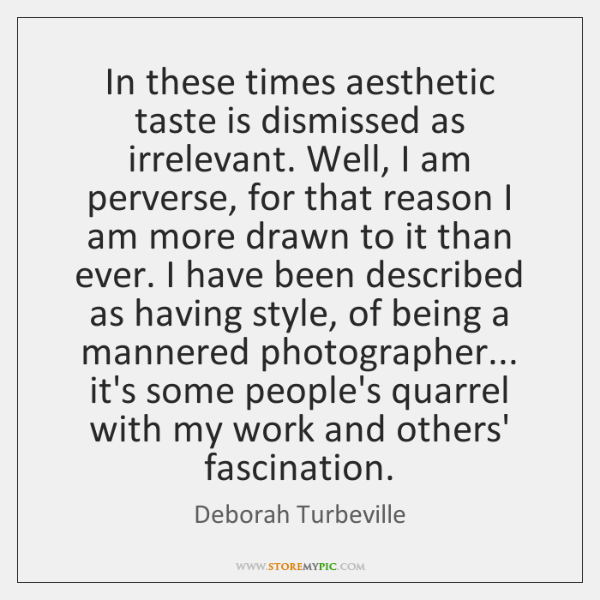In these times aesthetic taste is dismissed as irrelevant. Well, I am ...
