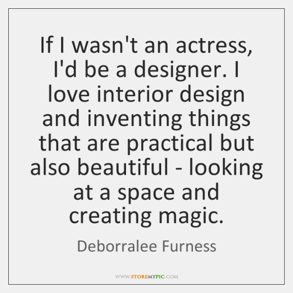 If I wasn't an actress, I'd be a designer. I love interior ...