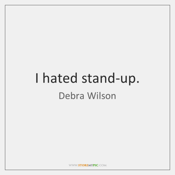 I hated stand-up.
